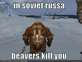 in soviet russa  beavers kill you