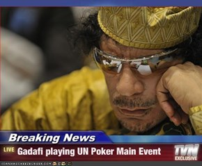 Breaking News - Gadafi playing UN Poker Main Event