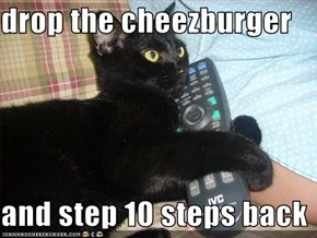 drop the cheezburger  and step 10 steps back