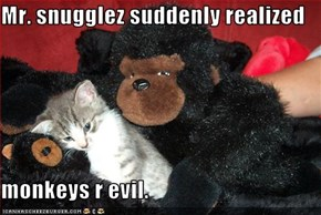 Mr. snugglez suddenly realized  monkeys r evil.