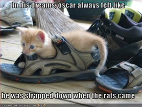 In his dreams, oscar always felt like  he was strapped down when the rats came