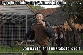 If you let a Jehovah's Witness in once  you pay for that mistake forever!