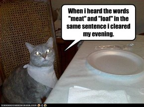 """When i heard the words """"meat"""" and """"loaf"""" in the same sentence i cleared my evening."""