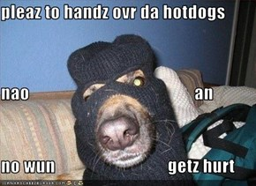 pleaz to handz ovr da hotdogs nao                                               an no wun                                getz hurt