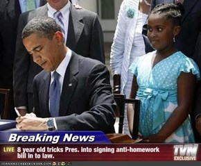 Breaking News - 8 year old tricks Pres. into signing anti-homework biil in to law.