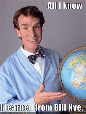 All I know  I learned from Bill Nye.
