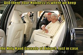 And there, Your Holiness, is where we keep  the Holy Hand Grenade of Antioch. Just in case.