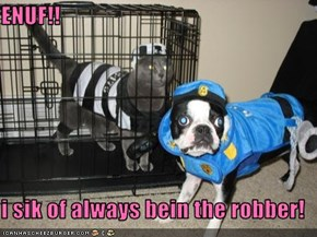 ENUF!!  i sik of always bein the robber!