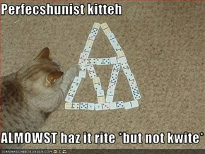 Perfecshunist kitteh  ALMOWST haz it rite *but not kwite*