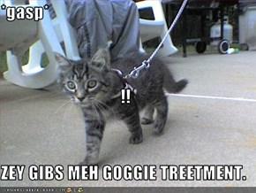 *gasp* !! ZEY GIBS MEH GOGGIE TREETMENT.