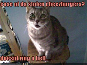 case of da stolen cheezburgers?  doesnt ring a bell.....