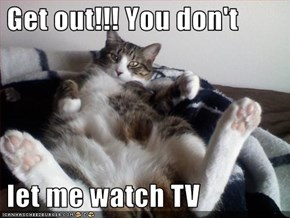 Get out!!! You don't    let me watch TV