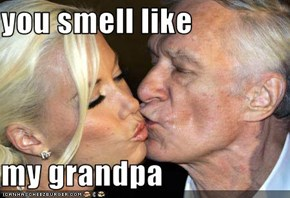 you smell like   my grandpa