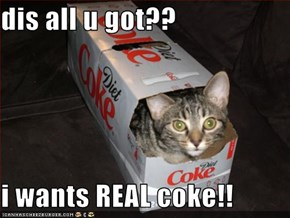 dis all u got??  i wants REAL coke!!