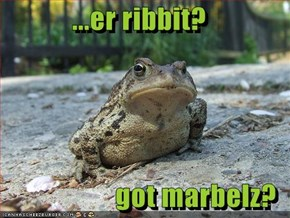 ...er ribbit?  got marbelz?