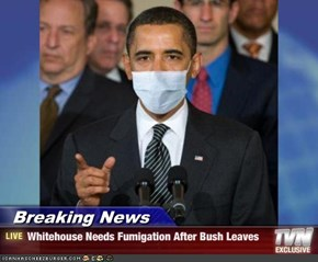 Breaking News - Whitehouse Needs Fumigation After Bush Leaves