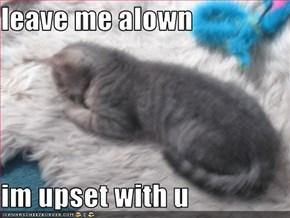 leave me alown  im upset with u