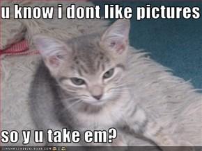 u know i dont like pictures  so y u take em?
