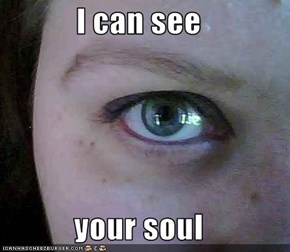 I can see  your soul
