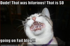 Dude! That was hilarious! That is SO  going on Fail blog!!!