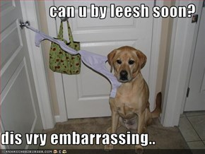 can u by leesh soon?  dis vry embarrassing..