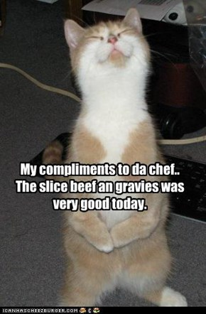 My compliments to da chef..  The slice beef an gravies was very good today.