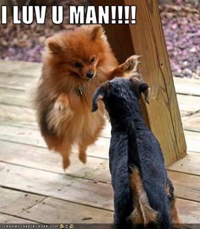 I LUV U MAN!!!!