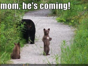 mom, he's coming!