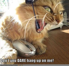 Don't you DARE hang up on me!