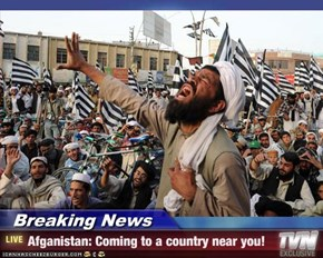 Breaking News - Afganistan: Coming to a country near you!