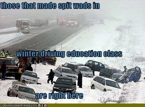 those that made spit wads in           winter driving education class                       are right here