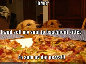 """OMG""  I wud sell my soul to basement kittey Fo sum uv dat pezza!!!"