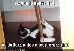 i iz gud to danse nao...  no dollerz, onlee cheezbergrz, thnx