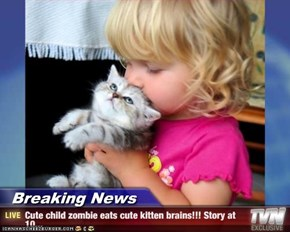Breaking News - Cute child zombie eats cute kitten brains!!! Story at 10...