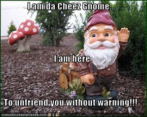 I am da Cheez Gnome... I am here To unfriend you without warning!!!