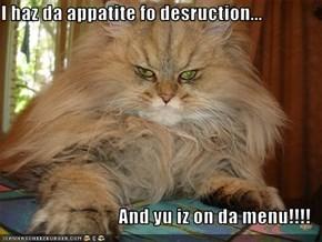 I haz da appatite fo desruction...  And yu iz on da menu!!!!