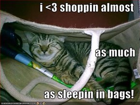 i <3 shoppin almost  as much as sleepin in bags!