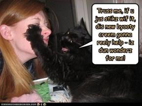 Truss me, if u jus stikz wif it, dis new byooty creem gonna reely help - iz dun wonderz for me!