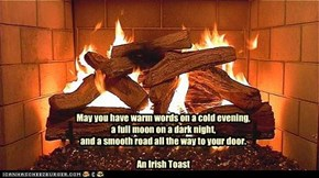 May you have warm words on a cold evening,  a full moon on a dark night,  and a smooth road all the way to your door.  An Irish Toast