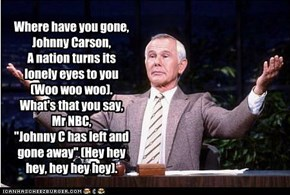 "Where have you gone, Johnny Carson, A nation turns its lonely eyes to you (Woo woo woo). What's that you say, Mr NBC, ""Johnny C has left and gone away"" (Hey hey hey, hey hey hey)."