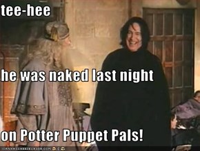 tee-hee he was naked last night on Potter Puppet Pals!