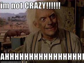 im not CRAZY!!!!!!  AHHHHHHHHHHHHHHHHHHHHHHH