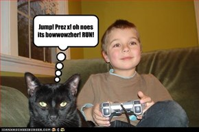 Jump! Prez x! oh noes its bowwowzher! RUN!
