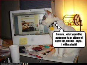 hmmm... what would be awesome is an album of dorm life, LOL Cat - style... I will maikz it!