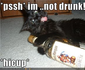 *pssh* im ..not drunk!!!!  *hicup*