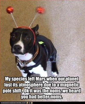 My species left Mars when our planet lost its atmosphere due to a magnetic pole shift.  Ok it was the noms, we heard you had better noms.