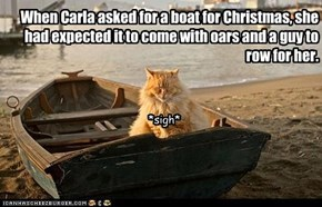 When Carla asked for a boat for Christmas, she had expected it to come with oars and a guy to row for her. *sigh*