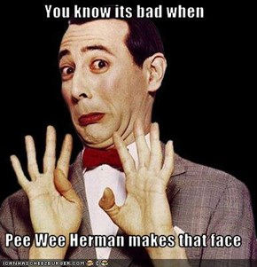 You know its bad when  Pee Wee Herman makes that face