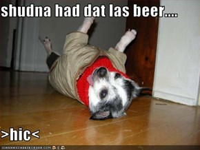 shudna had dat las beer....  >hic<