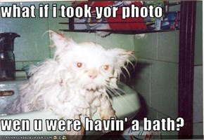 what if i took yor photo  wen u were havin' a bath?